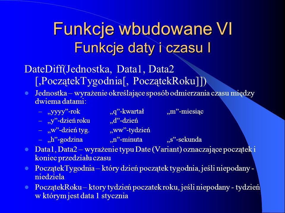 Funkcje wbudowane VI Funkcje daty i czasu I DateDiff(Jednostka, Data1, Data2 [,PoczątekTygodnia[, PoczątekRoku]]) Jednostka – wyrażenie określające sp