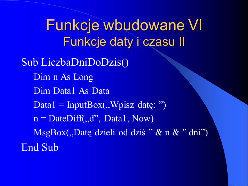 Funkcje wbudowane VI Funkcje daty i czasu II Sub LiczbaDniDoDzis() Dim n As Long Dim Data1 As Data Data1 = InputBox(Wpisz datę: ) n = DateDiff(d, Data