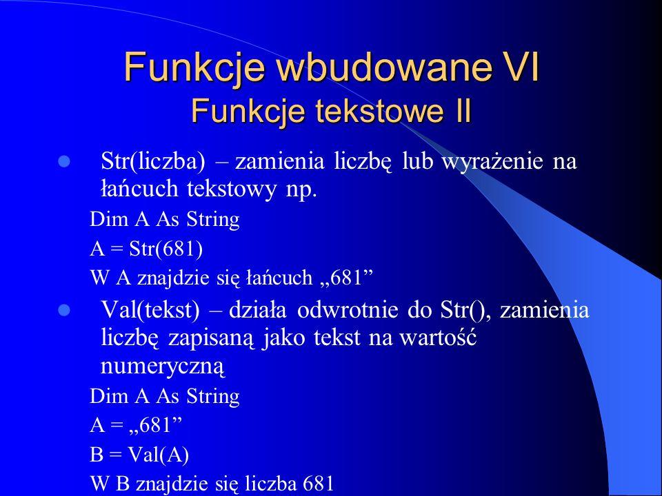 Funkcje wbudowane VI Funkcje tekstowe II Str(liczba) – zamienia liczbę lub wyrażenie na łańcuch tekstowy np. Dim A As String A = Str(681) W A znajdzie