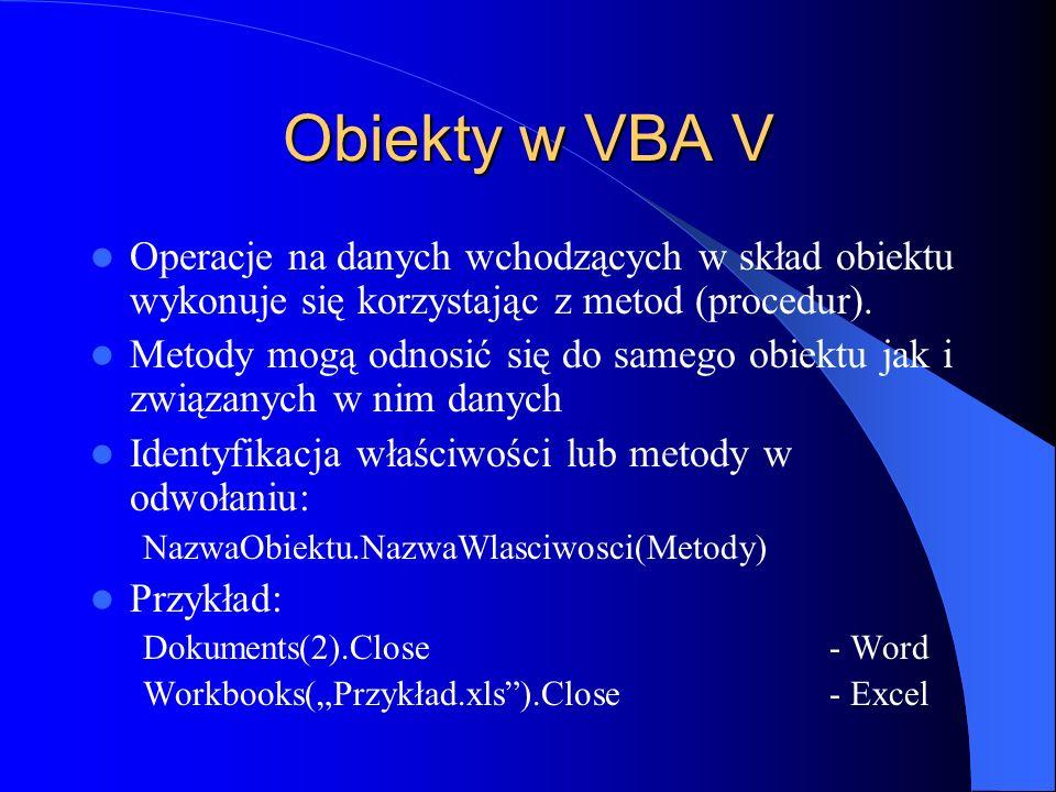 Obiekty w VBA V Operacje na danych wchodzących w skład obiektu wykonuje się korzystając z metod (procedur). Metody mogą odnosić się do samego obiektu
