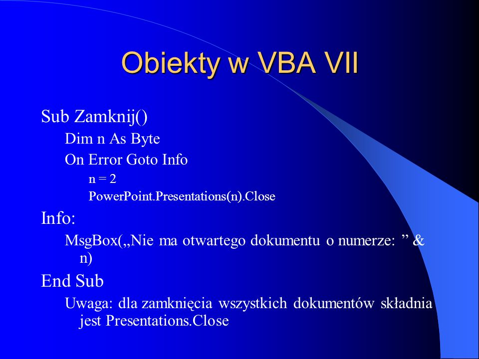 Obiekty w VBA VII Sub Zamknij() Dim n As Byte On Error Goto Info n = 2 PowerPoint.Presentations(n).Close Info: MsgBox(Nie ma otwartego dokumentu o numerze: & n) End Sub Uwaga: dla zamknięcia wszystkich dokumentów składnia jest Presentations.Close