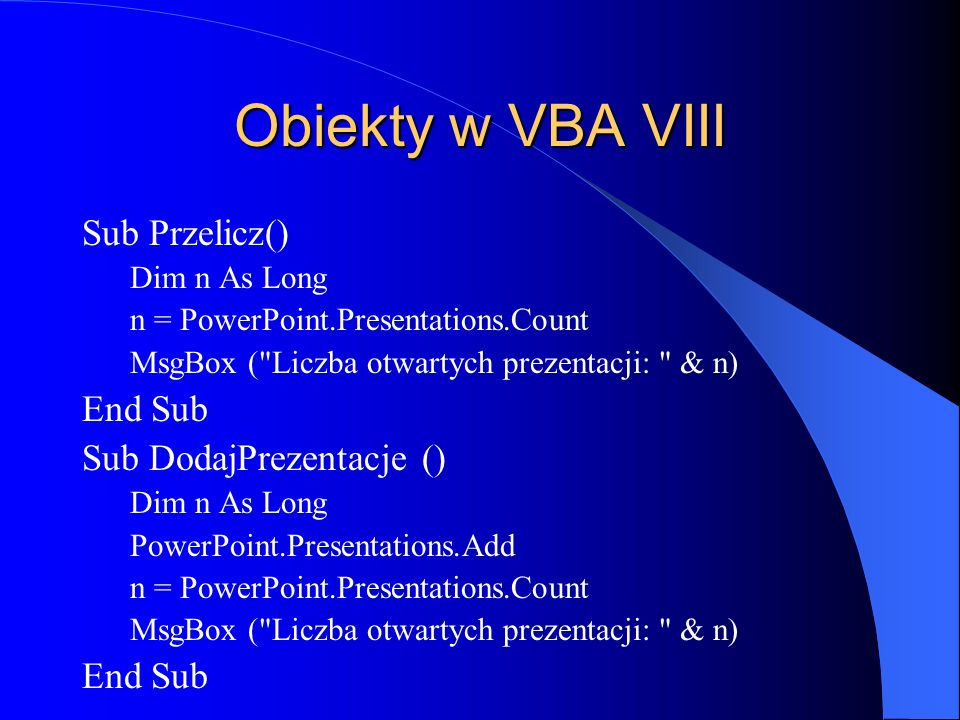 Obiekty w VBA VIII Sub Przelicz() Dim n As Long n = PowerPoint.Presentations.Count MsgBox (