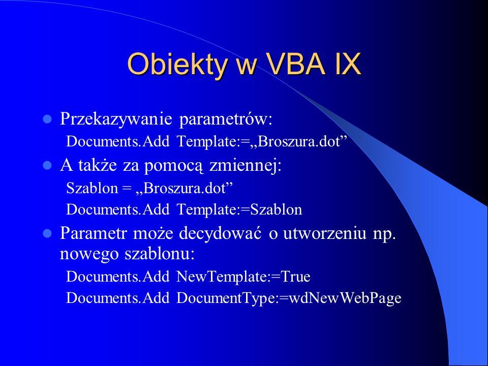 Obiekty w VBA IX Przekazywanie parametrów: Documents.Add Template:=Broszura.dot A także za pomocą zmiennej: Szablon = Broszura.dot Documents.Add Templ