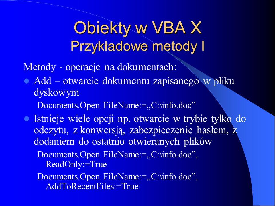Obiekty w VBA X Przykładowe metody I Metody - operacje na dokumentach: Add – otwarcie dokumentu zapisanego w pliku dyskowym Documents.Open FileName:=C