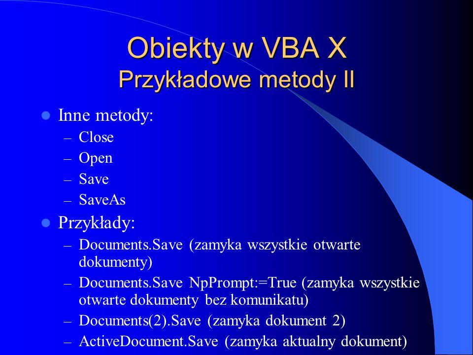Obiekty w VBA X Przykładowe metody II Inne metody: – Close – Open – Save – SaveAs Przykłady: – Documents.Save (zamyka wszystkie otwarte dokumenty) – D