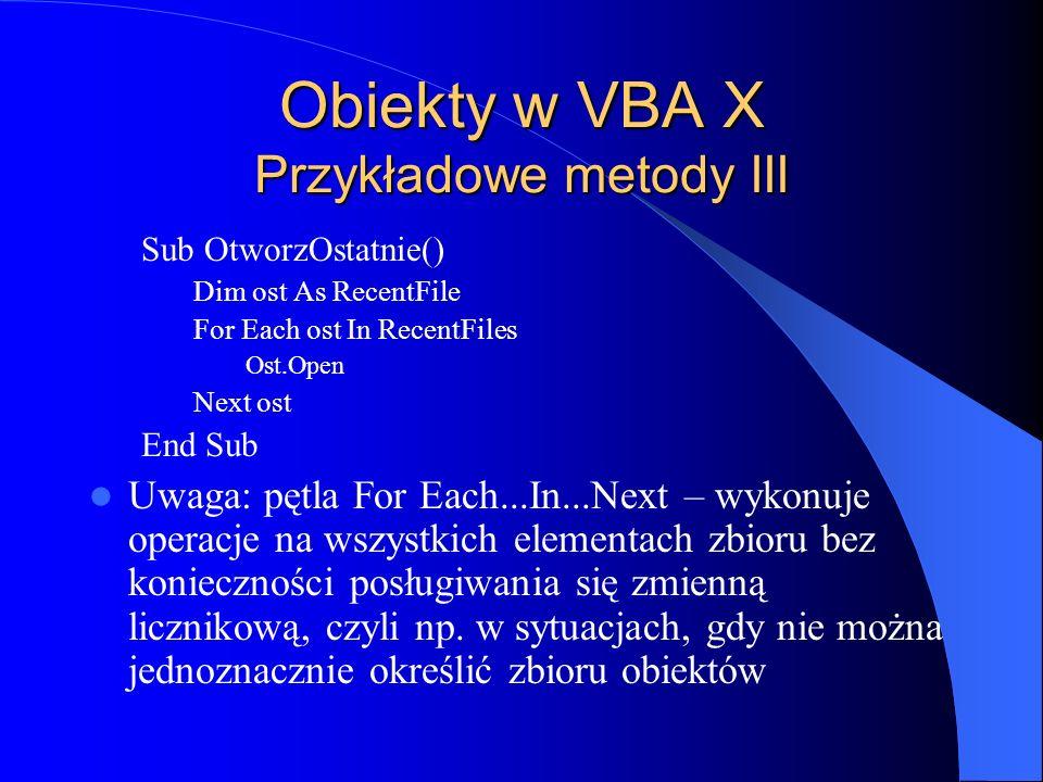 Obiekty w VBA X Przykładowe metody III Sub OtworzOstatnie() Dim ost As RecentFile For Each ost In RecentFiles Ost.Open Next ost End Sub Uwaga: pętla F