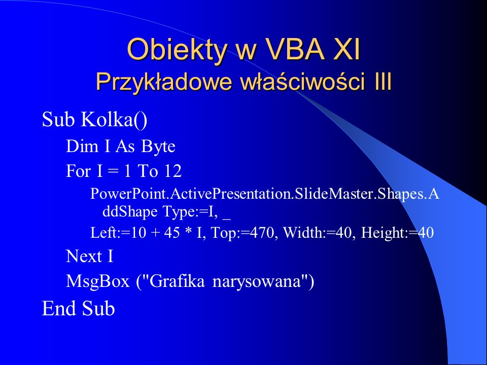 Obiekty w VBA XI Przykładowe właściwości III Sub Kolka() Dim I As Byte For I = 1 To 12 PowerPoint.ActivePresentation.SlideMaster.Shapes.A ddShape Type:=I, _ Left:=10 + 45 * I, Top:=470, Width:=40, Height:=40 Next I MsgBox ( Grafika narysowana ) End Sub