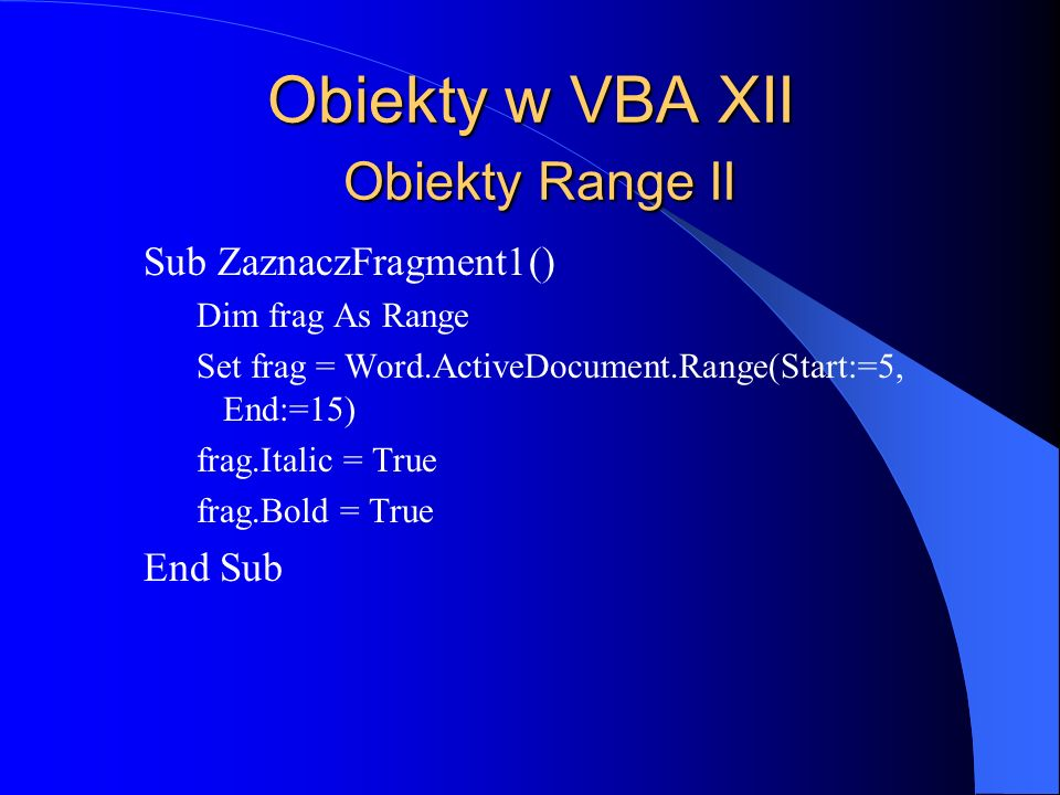 Obiekty w VBA XII Obiekty Range II Sub ZaznaczFragment1() Dim frag As Range Set frag = Word.ActiveDocument.Range(Start:=5, End:=15) frag.Italic = True