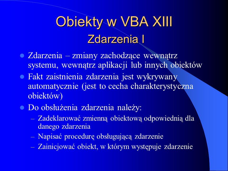 Obiekty w VBA XIII Zdarzenia I Zdarzenia – zmiany zachodzące wewnątrz systemu, wewnątrz aplikacji lub innych obiektów Fakt zaistnienia zdarzenia jest