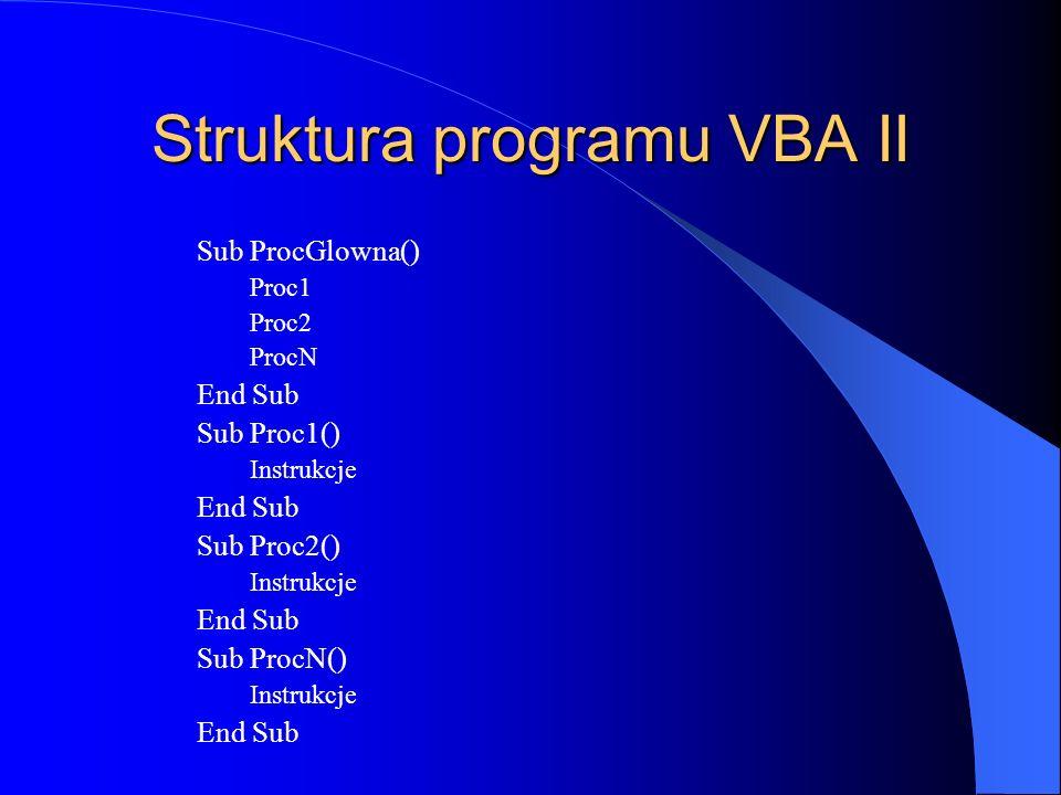 Struktura programu VBA II Sub ProcGlowna() Proc1 Proc2 ProcN End Sub Sub Proc1() Instrukcje End Sub Sub Proc2() Instrukcje End Sub Sub ProcN() Instruk