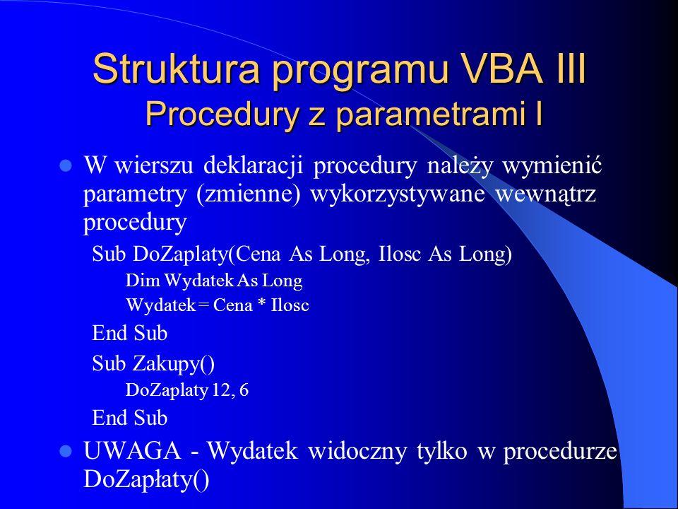 Struktura programu VBA III Procedury z parametrami I W wierszu deklaracji procedury należy wymienić parametry (zmienne) wykorzystywane wewnątrz proced
