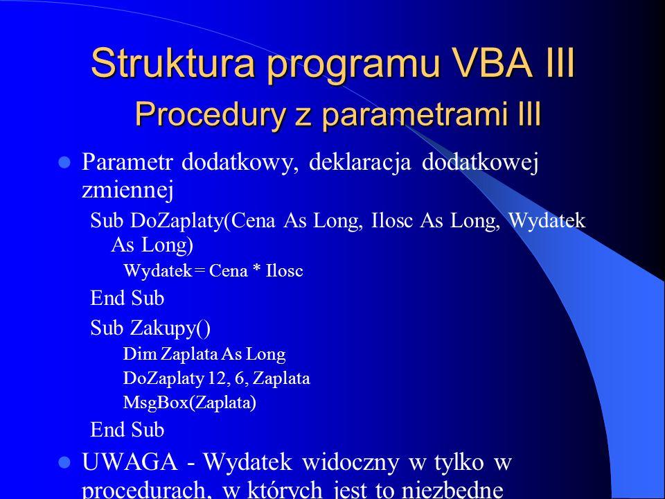 Struktura programu VBA III Procedury z parametrami III Parametr dodatkowy, deklaracja dodatkowej zmiennej Sub DoZaplaty(Cena As Long, Ilosc As Long, W