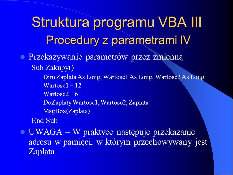 Struktura programu VBA III Procedury z parametrami IV Przekazywanie parametrów przez zmienną Sub Zakupy() Dim Zaplata As Long, Wartosc1 As Long, Warto