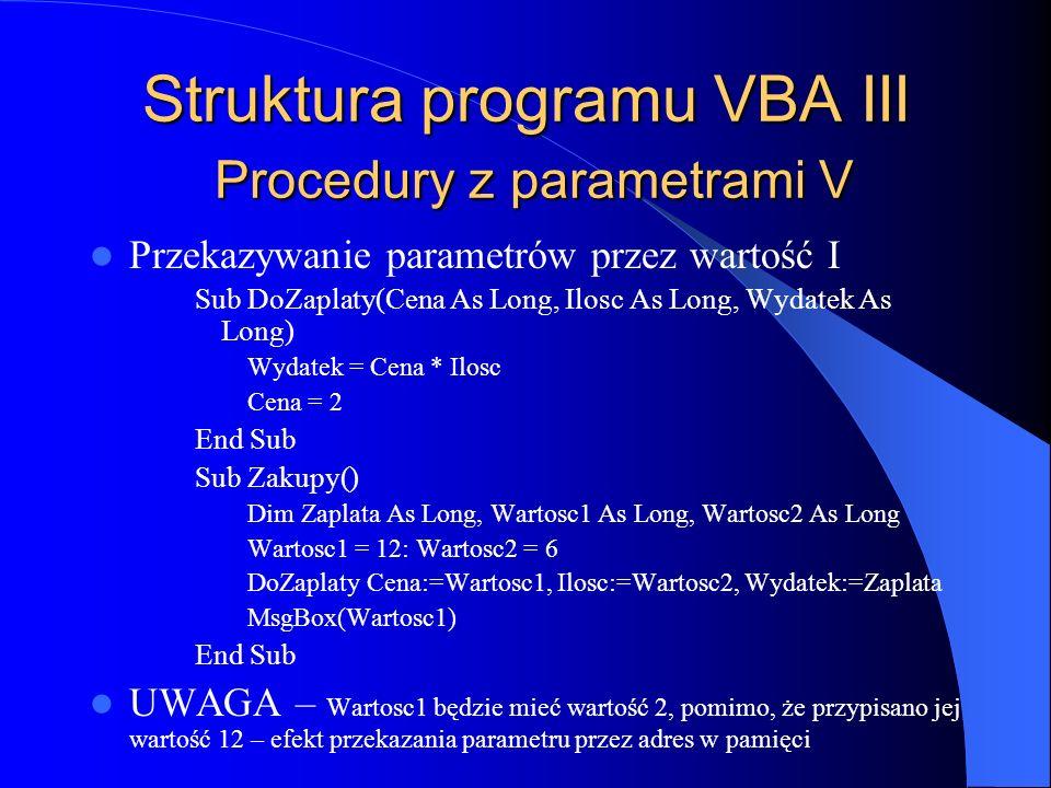 Struktura programu VBA III Procedury z parametrami V Przekazywanie parametrów przez wartość I Sub DoZaplaty(Cena As Long, Ilosc As Long, Wydatek As Lo