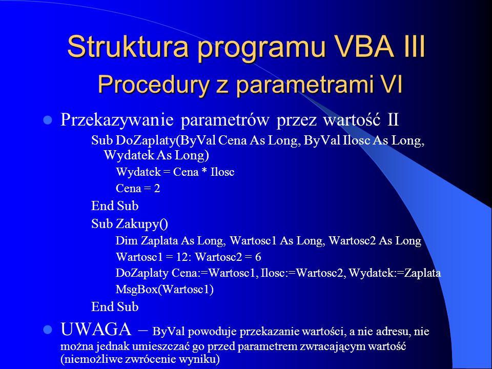 Struktura programu VBA III Procedury z parametrami VI Przekazywanie parametrów przez wartość II Sub DoZaplaty(ByVal Cena As Long, ByVal Ilosc As Long,