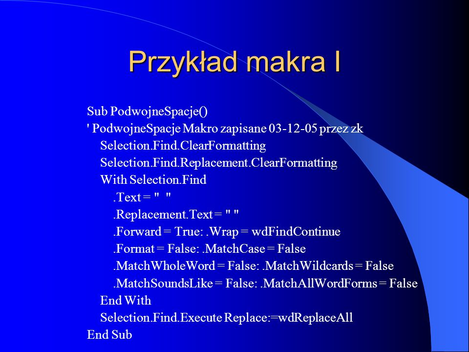 Przykład makra I Sub PodwojneSpacje() PodwojneSpacje Makro zapisane 03-12-05 przez zk Selection.Find.ClearFormatting Selection.Find.Replacement.ClearFormatting With Selection.Find.Text = .Replacement.Text = .Forward = True:.Wrap = wdFindContinue.Format = False:.MatchCase = False.MatchWholeWord = False:.MatchWildcards = False.MatchSoundsLike = False:.MatchAllWordForms = False End With Selection.Find.Execute Replace:=wdReplaceAll End Sub