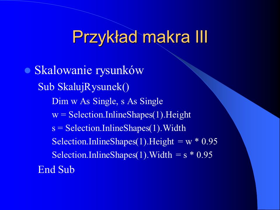 Przykład makra III Skalowanie rysunków Sub SkalujRysunek() Dim w As Single, s As Single w = Selection.InlineShapes(1).Height s = Selection.InlineShapes(1).Width Selection.InlineShapes(1).Height = w * 0.95 Selection.InlineShapes(1).Width = s * 0.95 End Sub