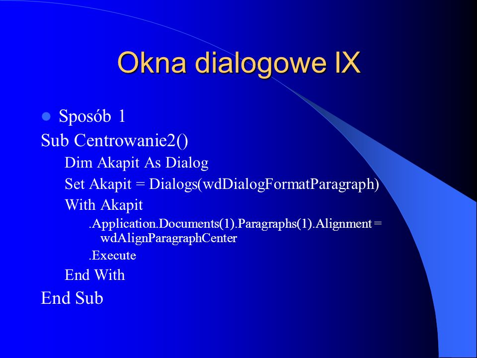Okna dialogowe IX Sposób 1 Sub Centrowanie2() Dim Akapit As Dialog Set Akapit = Dialogs(wdDialogFormatParagraph) With Akapit.Application.Documents(1).