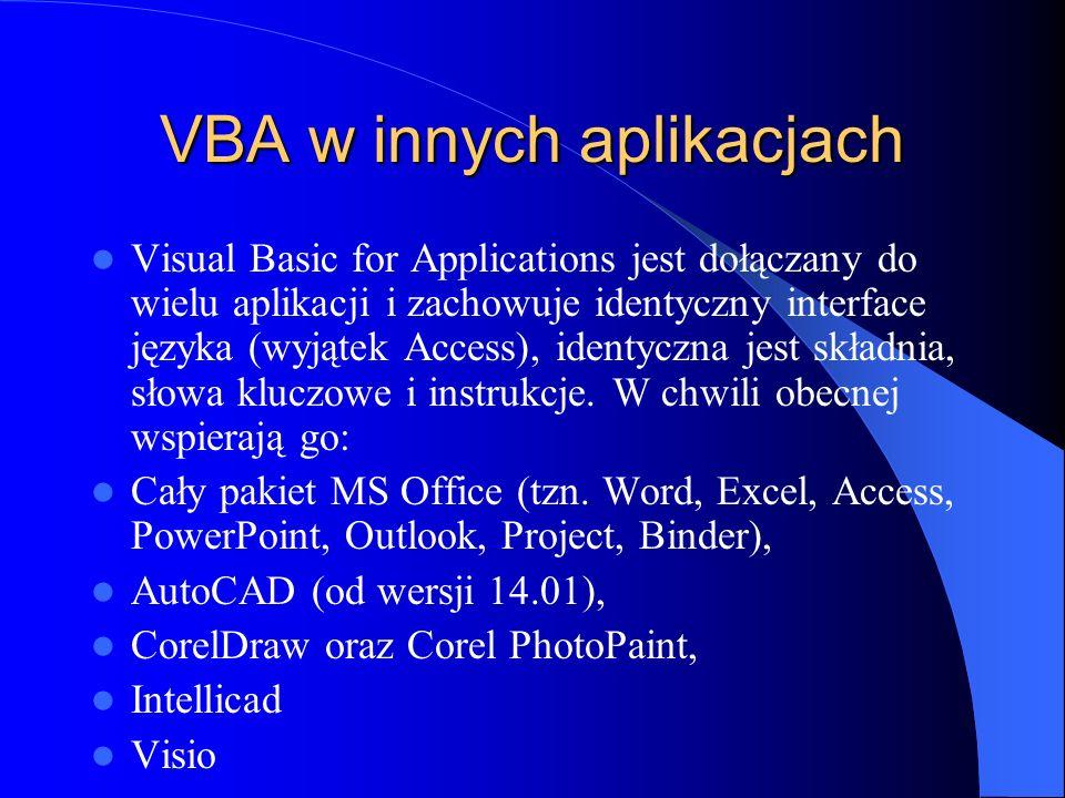 VBA w innych aplikacjach Visual Basic for Applications jest dołączany do wielu aplikacji i zachowuje identyczny interface języka (wyjątek Access), ide