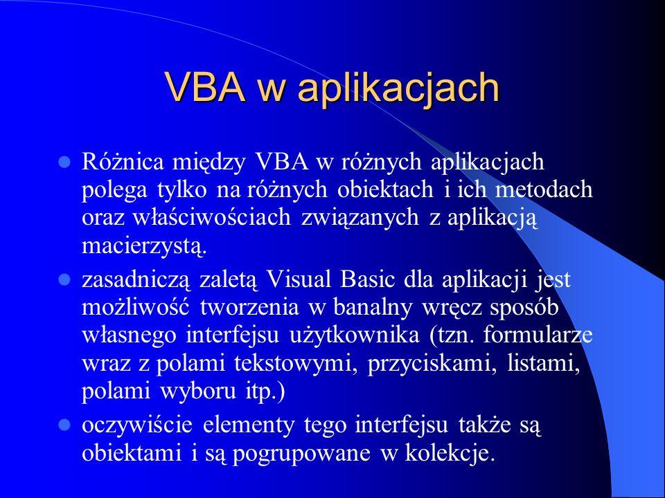 VBA w aplikacjach Różnica między VBA w różnych aplikacjach polega tylko na różnych obiektach i ich metodach oraz właściwościach związanych z aplikacją