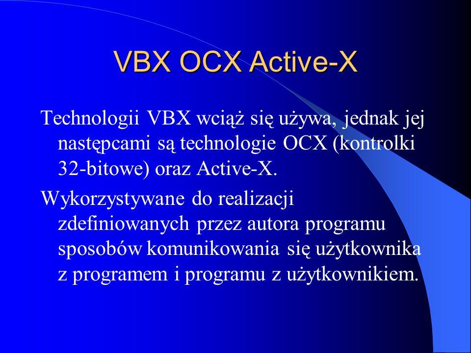 VBX OCX Active-X Technologii VBX wciąż się używa, jednak jej następcami są technologie OCX (kontrolki 32-bitowe) oraz Active-X. Wykorzystywane do real