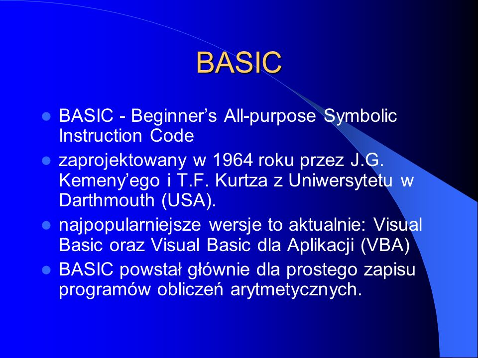 BASIC BASIC - Beginners All-purpose Symbolic Instruction Code zaprojektowany w 1964 roku przez J.G. Kemenyego i T.F. Kurtza z Uniwersytetu w Darthmout