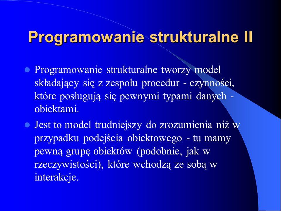 Programowanie strukturalne II Programowanie strukturalne tworzy model składający się z zespołu procedur - czynności, które posługują się pewnymi typam