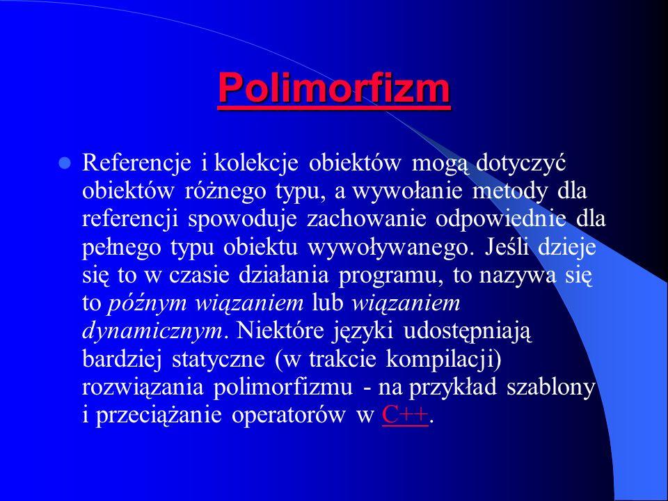 Polimorfizm Referencje i kolekcje obiektów mogą dotyczyć obiektów różnego typu, a wywołanie metody dla referencji spowoduje zachowanie odpowiednie dla