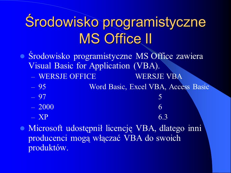 VBA w innych aplikacjach Visual Basic for Applications jest dołączany do wielu aplikacji i zachowuje identyczny interface języka (wyjątek Access), identyczna jest składnia, słowa kluczowe i instrukcje.