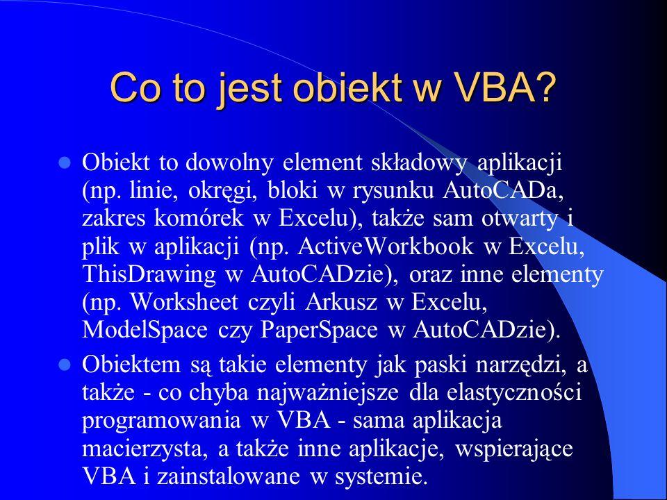 Co to jest obiekt w VBA? Obiekt to dowolny element składowy aplikacji (np. linie, okręgi, bloki w rysunku AutoCADa, zakres komórek w Excelu), także sa