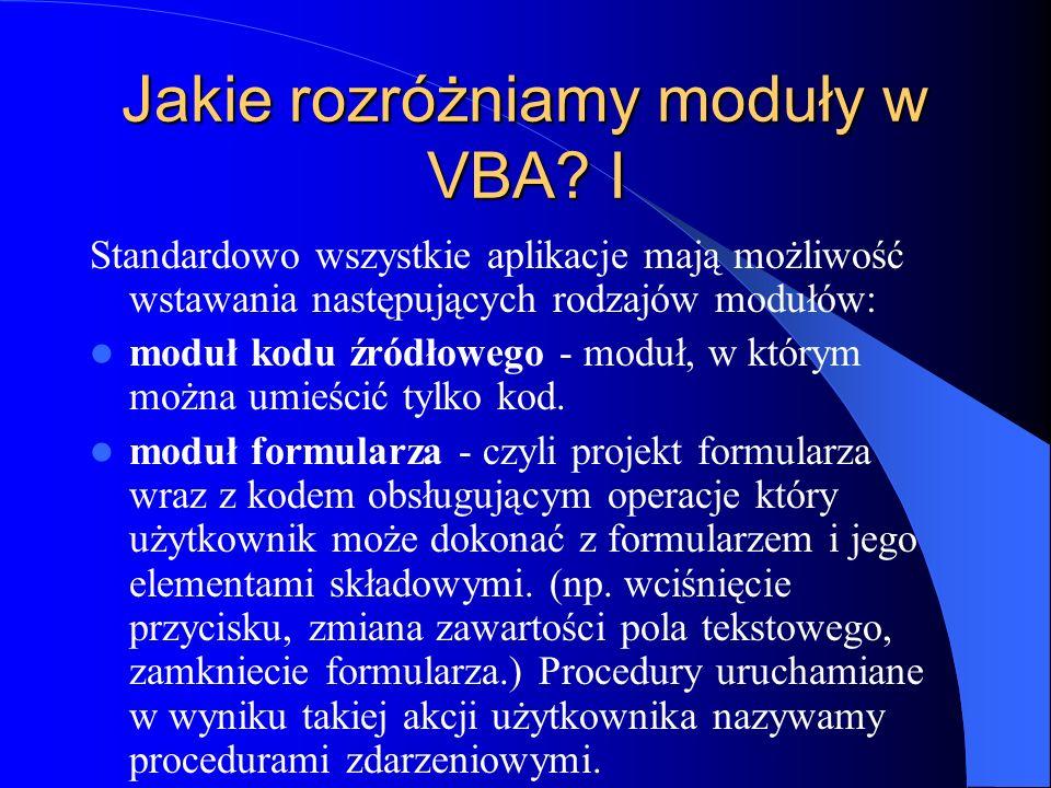 Jakie rozróżniamy moduły w VBA? I Standardowo wszystkie aplikacje mają możliwość wstawania następujących rodzajów modułów: moduł kodu źródłowego - mod