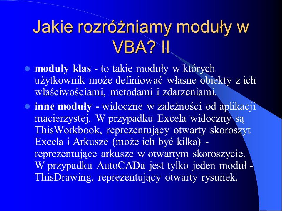 Jakie rozróżniamy moduły w VBA? II moduły klas - to takie moduły w których użytkownik może definiować własne obiekty z ich właściwościami, metodami i