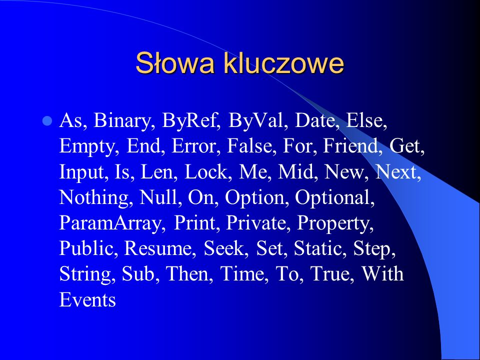 Słowa kluczowe As, Binary, ByRef, ByVal, Date, Else, Empty, End, Error, False, For, Friend, Get, Input, Is, Len, Lock, Me, Mid, New, Next, Nothing, Null, On, Option, Optional, ParamArray, Print, Private, Property, Public, Resume, Seek, Set, Static, Step, String, Sub, Then, Time, To, True, With Events