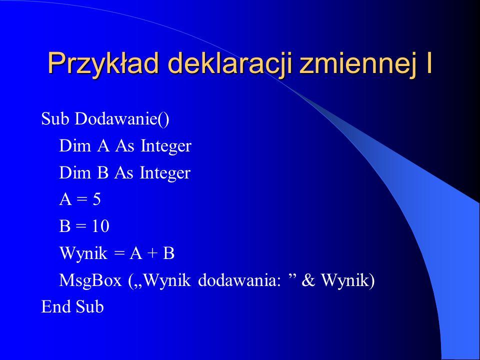 Przykład deklaracji zmiennej I Sub Dodawanie() Dim A As Integer Dim B As Integer A = 5 B = 10 Wynik = A + B MsgBox (Wynik dodawania: & Wynik) End Sub