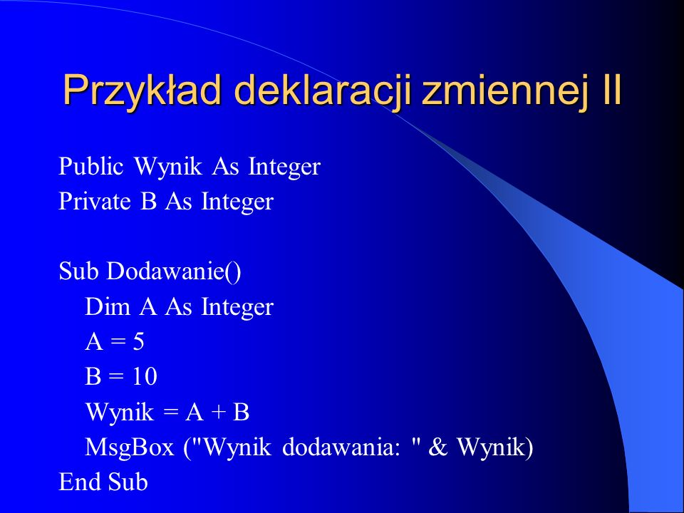 Przykład deklaracji zmiennej II Public Wynik As Integer Private B As Integer Sub Dodawanie() Dim A As Integer A = 5 B = 10 Wynik = A + B MsgBox (