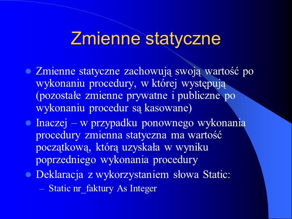 Zmienne statyczne Zmienne statyczne zachowują swoją wartość po wykonaniu procedury, w której występują (pozostałe zmienne prywatne i publiczne po wyko