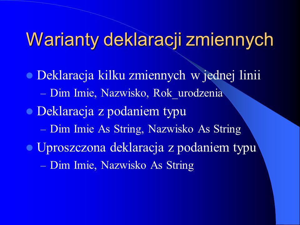 Warianty deklaracji zmiennych Deklaracja kilku zmiennych w jednej linii – Dim Imie, Nazwisko, Rok_urodzenia Deklaracja z podaniem typu – Dim Imie As S