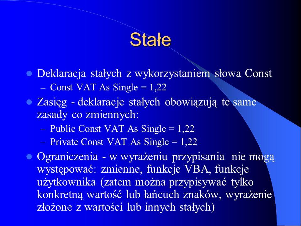 Stałe Deklaracja stałych z wykorzystaniem słowa Const – Const VAT As Single = 1,22 Zasięg - deklaracje stałych obowiązują te same zasady co zmiennych: