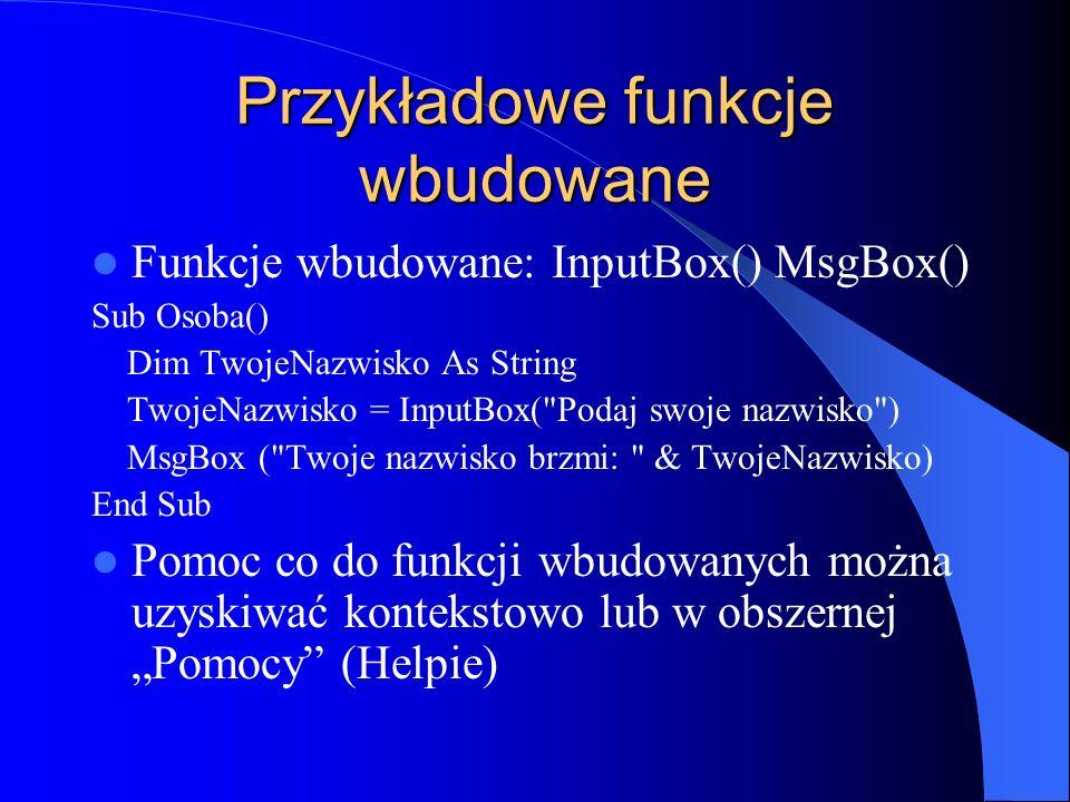 Przykładowe funkcje wbudowane Funkcje wbudowane: InputBox() MsgBox() Sub Osoba() Dim TwojeNazwisko As String TwojeNazwisko = InputBox(