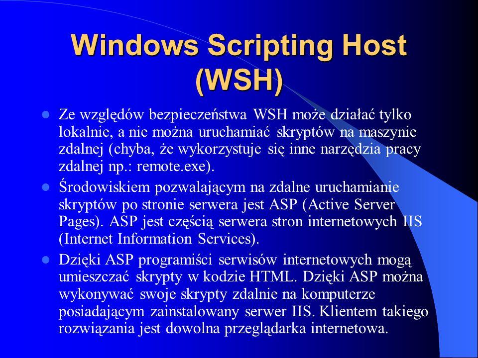 Windows Scripting Host (WSH) Ze względów bezpieczeństwa WSH może działać tylko lokalnie, a nie można uruchamiać skryptów na maszynie zdalnej (chyba, ż