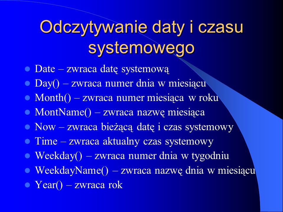 Odczytywanie daty i czasu systemowego Date – zwraca datę systemową Day() – zwraca numer dnia w miesiącu Month() – zwraca numer miesiąca w roku MontNam