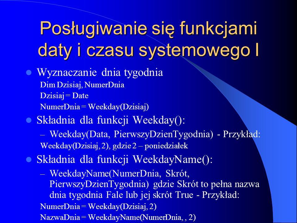 Posługiwanie się funkcjami daty i czasu systemowego I Wyznaczanie dnia tygodnia Dim Dzisiaj, NumerDnia Dzisiaj = Date NumerDnia = Weekday(Dzisiaj) Skł