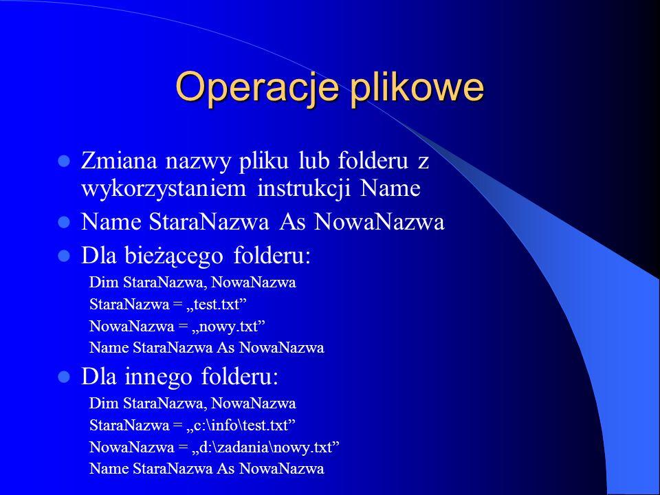 Operacje plikowe Zmiana nazwy pliku lub folderu z wykorzystaniem instrukcji Name Name StaraNazwa As NowaNazwa Dla bieżącego folderu: Dim StaraNazwa, N