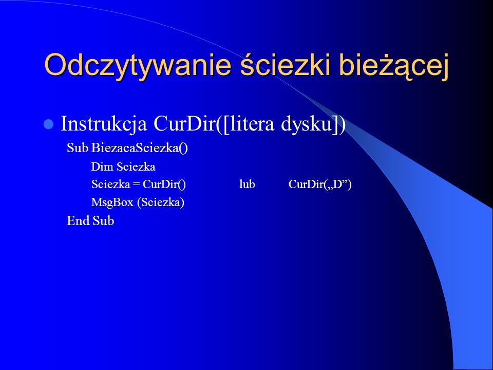 Odczytywanie ściezki bieżącej Instrukcja CurDir([litera dysku]) Sub BiezacaSciezka() Dim Sciezka Sciezka = CurDir()lubCurDir(D) MsgBox (Sciezka) End S