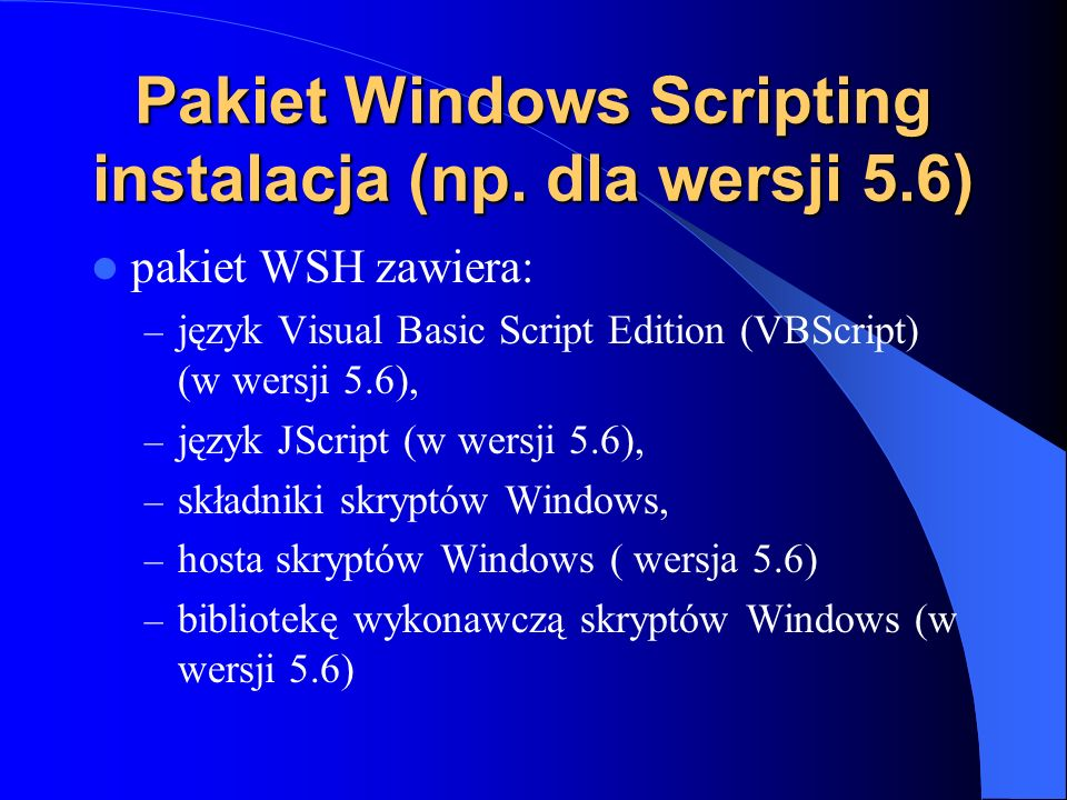 Pakiet Windows Scripting instalacja (np. dla wersji 5.6) pakiet WSH zawiera: – język Visual Basic Script Edition (VBScript) (w wersji 5.6), – język JS