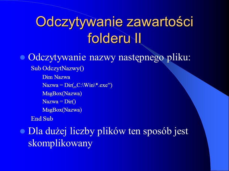 Odczytywanie zawartości folderu II Odczytywanie nazwy następnego pliku: Sub OdczytNazwy() Dim Nazwa Nazwa = Dir(C:\Win\*.exe) MsgBox(Nazwa) Nazwa = Di