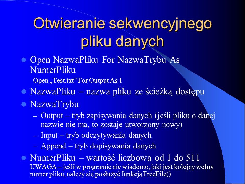 Otwieranie sekwencyjnego pliku danych Open NazwaPliku For NazwaTrybu As NumerPliku Open Test.txt For Output As 1 NazwaPliku – nazwa pliku ze ścieżką d