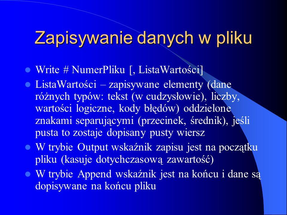 Zapisywanie danych w pliku Write # NumerPliku [, ListaWartości] ListaWartości – zapisywane elementy (dane różnych typów: tekst (w cudzysłowie), liczby