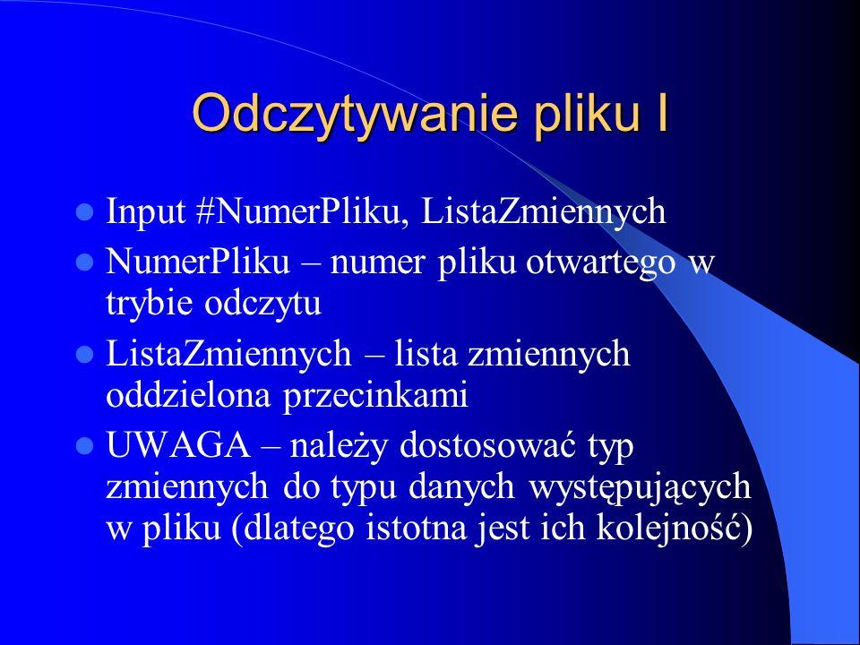 Odczytywanie pliku I Input #NumerPliku, ListaZmiennych NumerPliku – numer pliku otwartego w trybie odczytu ListaZmiennych – lista zmiennych oddzielona