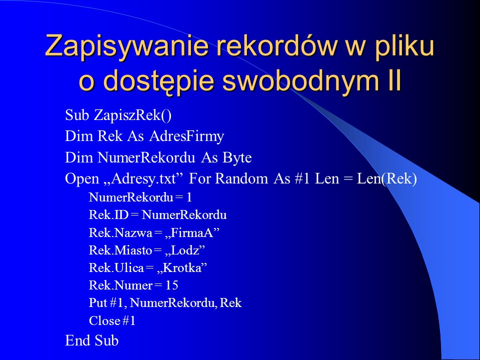 Zapisywanie rekordów w pliku o dostępie swobodnym II Sub ZapiszRek() Dim Rek As AdresFirmy Dim NumerRekordu As Byte Open Adresy.txt For Random As #1 Len = Len(Rek) NumerRekordu = 1 Rek.ID = NumerRekordu Rek.Nazwa = FirmaA Rek.Miasto = Lodz Rek.Ulica = Krotka Rek.Numer = 15 Put #1, NumerRekordu, Rek Close #1 End Sub
